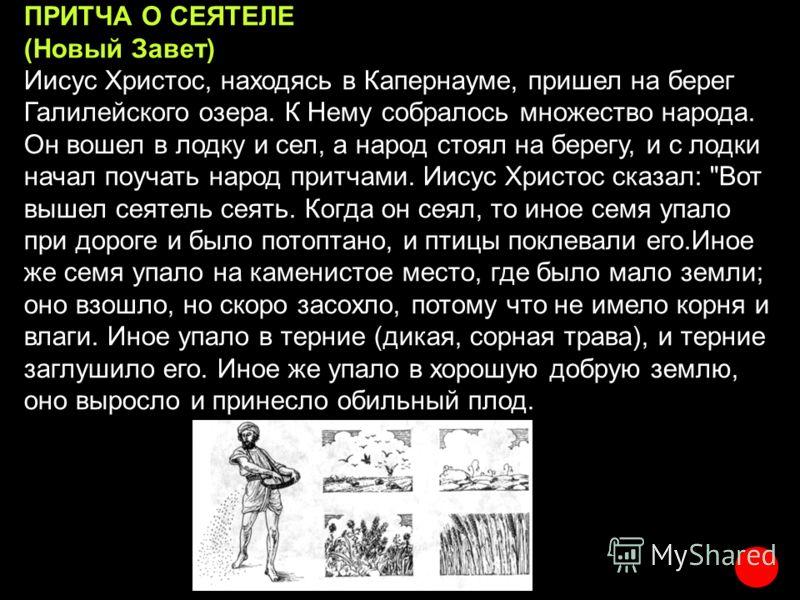 ПРИТЧА О СЕЯТЕЛЕ (Новый Завет) Иисус Христос, находясь в Капернауме, пришел на берег Галилейского озера. К Нему собралось множество народа. Он вошел в лодку и сел, а народ стоял на берегу, и с лодки начал поучать народ притчами. Иисус Христос сказал: