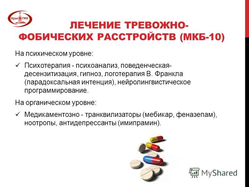 ЛЕЧЕНИЕ ТРЕВОЖНО- ФОБИЧЕСКИХ РАССТРОЙСТВ (МКБ-10) На психическом уровне: Психотерапия - психоанализ, поведенческая- десензитизация, гипноз, логотерапия В. Франкла (парадоксальная интенция), нейролингвистическое программирование. На органическом уровн