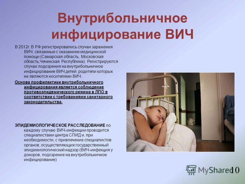 10 Внутрибольничное инфицирование ВИЧ В 2012г. В РФ регистрировались случаи заражения ВИЧ, связанные с оказанием медицинской помощи (Самарская область, Московская область,Чеченская Республика). Регистрируются случаи подозрения на внутрибольничное инф