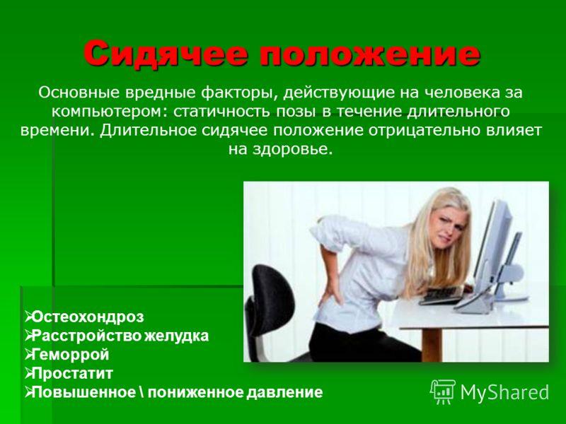 Сидячее положение Основные вредные факторы, действующие на человека за компьютером: статичность позы в течение длительного времени. Длительное сидячее положение отрицательно влияет на здоровье. Остеохондроз Расстройство желудка Геморрой Простатит Пов
