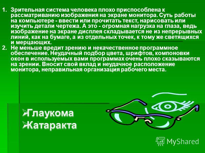 1.Зрительная система человека плохо приспособлена к рассматриванию изображения на экране монитора. Суть работы на компьютере - ввести или прочитать текст, нарисовать или изучить детали чертежа. А это - огромная нагрузка на глаза, ведь изображение на