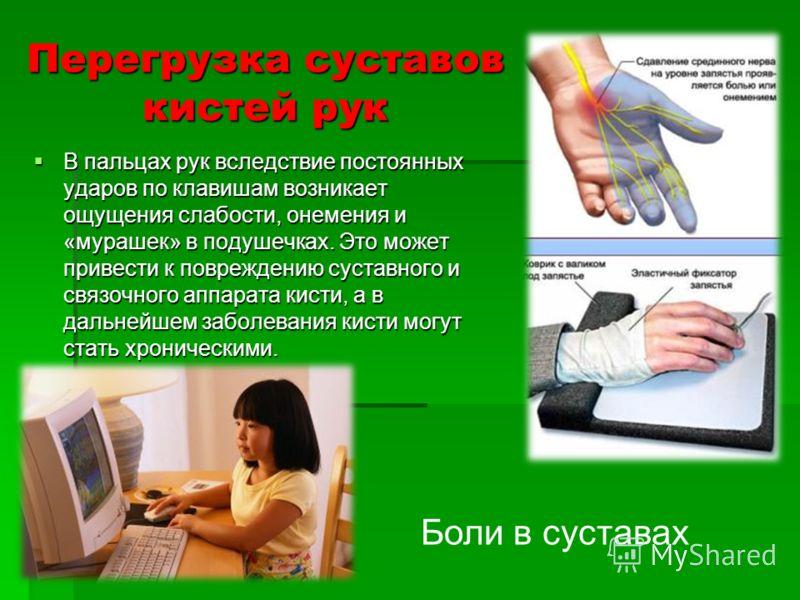 Перегрузка суставов кистей рук В пальцах рук вследствие постоянных ударов по клавишам возникает ощущения слабости, онемения и «мурашек» в подушечках. Это может привести к повреждению суставного и связочного аппарата кисти, а в дальнейшем заболевания