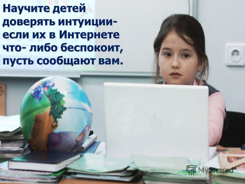 Научите детей доверять интуиции- если их в Интернете что- либо беспокоит, пусть сообщают вам.