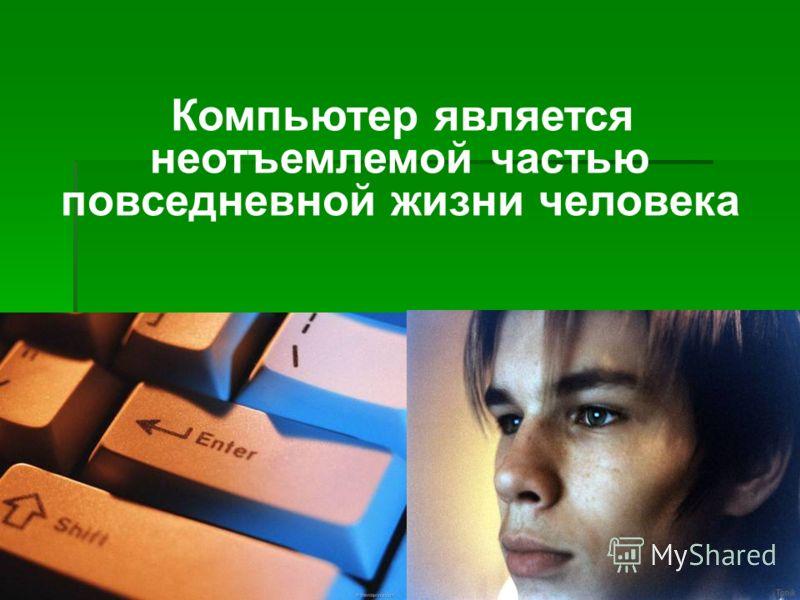 Компьютер является неотъемлемой частью повседневной жизни человека