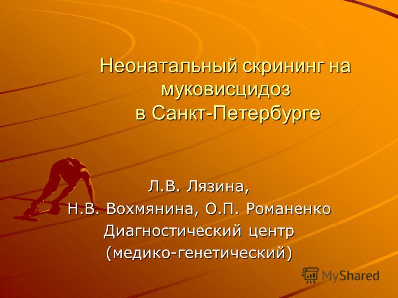 Неонатальный скрининг на муковисцидоз в Санкт-Петербурге Л.В. Лязина, Н.В. Вохмянина, О.П. Романенко Диагностический центр (медико-генетический)