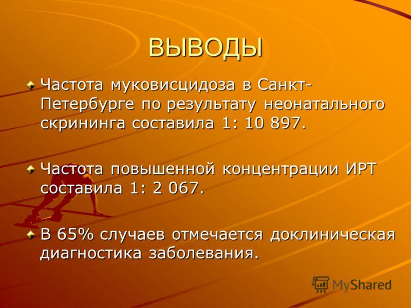 ВЫВОДЫ Частота муковисцидоза в Санкт- Петербурге по результату неонатального скрининга составила 1: 10 897. Частота повышенной концентрации ИРТ составила 1: 2 067. В 65% случаев отмечается доклиническая диагностика заболевания.