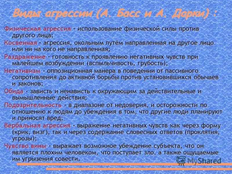Виды агрессии (А. Басс и А. Дарки) : Физическая агрессия - использование физической силы против другого лица; Косвенная - агрессия, окольным путём направленная на другое лицо или ни на кого не направленная; Раздражение - готовность к проявлению негат