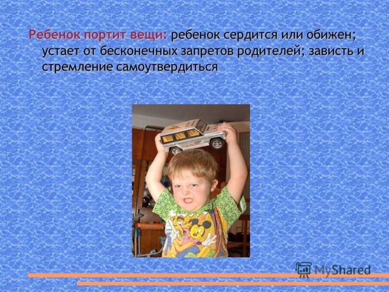 Ребенок портит вещи: ребенок сердится или обижен; устает от бесконечных запретов родителей; зависть и стремление самоутвердиться