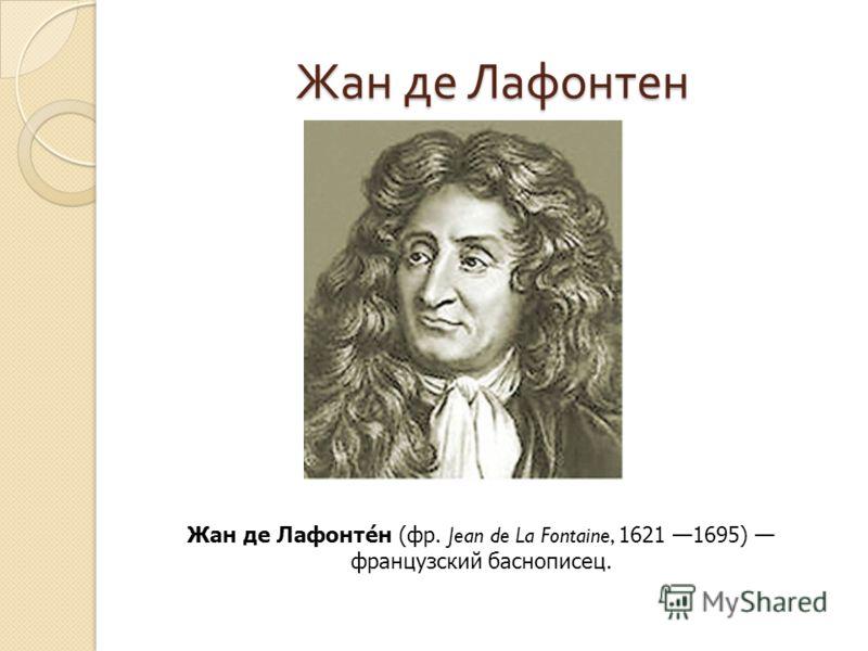 Жан де Лафонтен Жан де Лафонтен ( фр. Jean de La Fontaine, 1621 1695) французский баснописец.