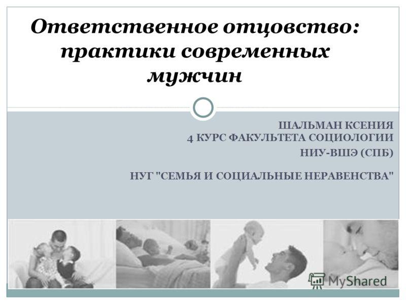 ШАЛЬМАН КСЕНИЯ 4 КУРС ФАКУЛЬТЕТА СОЦИОЛОГИИ НИУ-ВШЭ (СПБ) НУГ СЕМЬЯ И СОЦИАЛЬНЫЕ НЕРАВЕНСТВА Ответственное отцовство: практики современных мужчин