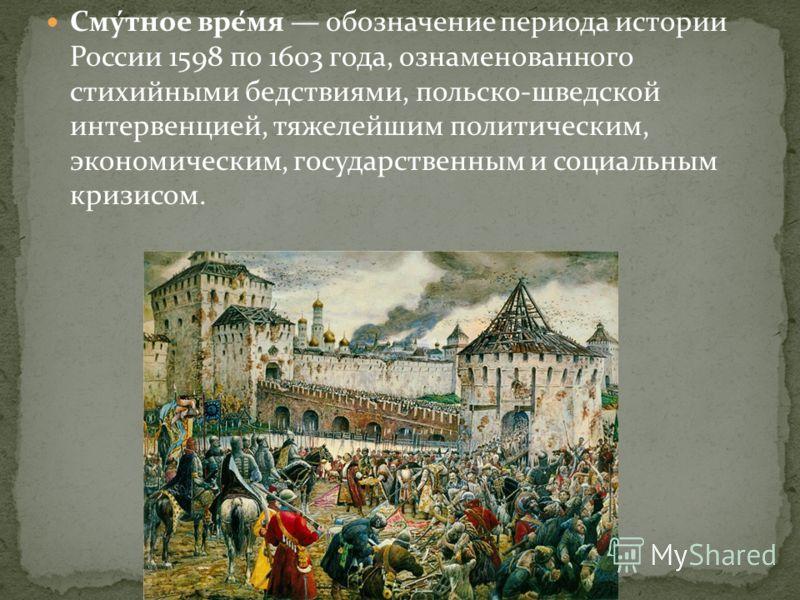 Сму́тное вре́мя обозначение периода истории России 1598 по 1603 года, ознаменованного стихийными бедствиями, польско-шведской интервенцией, тяжелейшим политическим, экономическим, государственным и социальным кризисом.