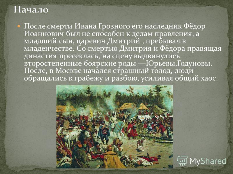 После смерти Ивана Грозного его наследник Фёдор Иоаннович был не способен к делам правления, а младший сын, царевич Дмитрий, пребывал в младенчестве. Со смертью Дмитрия и Фёдора правящая династия пресеклась, на сцену выдвинулись второстепенные боярск