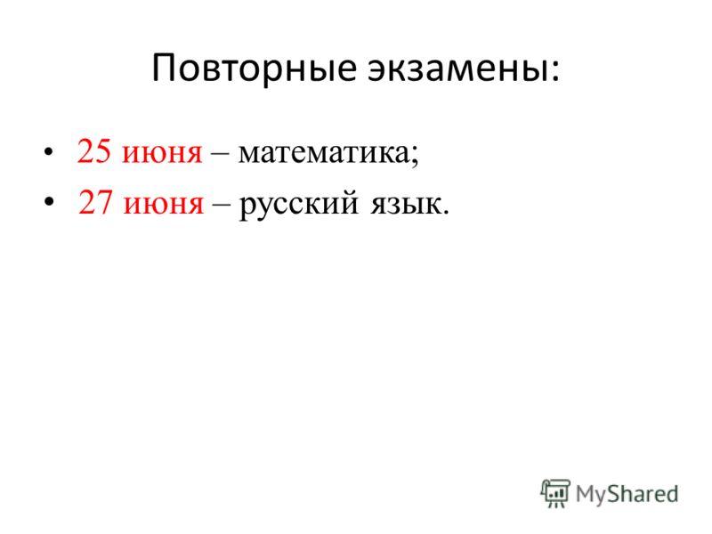 Повторные экзамены: 25 июня – математика; 27 июня – русский язык.
