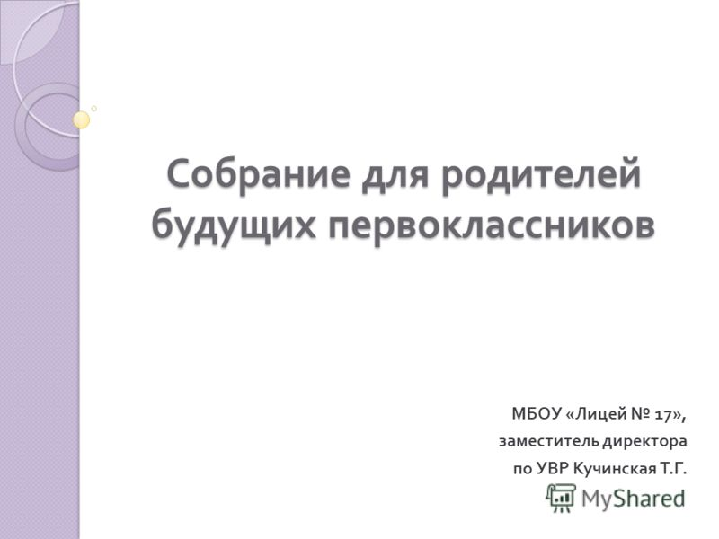 Собрание для родителей будущих первоклассников МБОУ « Лицей 17», заместитель директора по УВР Кучинская Т. Г.