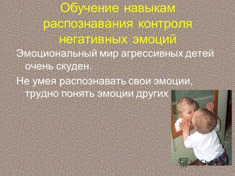 Обучение навыкам распознавания контроля негативных эмоций Эмоциональный мир агрессивных детей очень скуден. Не умея распознавать свои эмоции, трудно понять эмоции других
