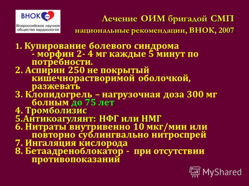 Лечение ОИМ бригадой СМП национальные рекомендации, ВНОК, 2007 Лечение ОИМ бригадой СМП национальные рекомендации, ВНОК, 2007 1. Купирование болевого синдрома - морфин 2- 4 мг каждые 5 минут по потребности. 2. Аспирин 250 не покрытый кишечнорастворим