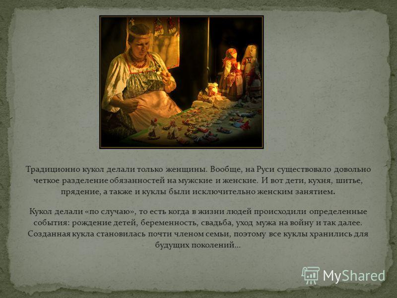 Традиционно кукол делали только женщины. Вообще, на Руси существовало довольно четкое разделение обязанностей на мужские и женские. И вот дети, кухня, шитье, прядение, а также и куклы были исключительно женским занятием. Кукол делали «по случаю», то