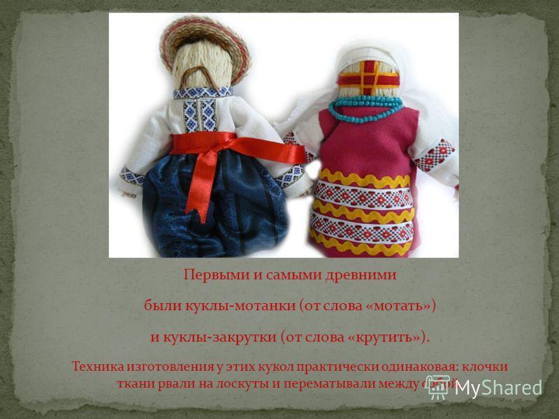 Первыми и самыми древними были куклы-мотанки (от слова «мотать») и куклы-закрутки (от слова «крутить»). Техника изготовления у этих кукол практически одинаковая: клочки ткани рвали на лоскуты и перематывали между собой.
