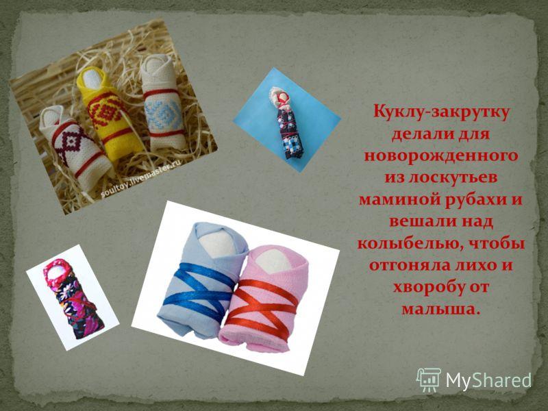 Куклу-закрутку делали для новорожденного из лоскутьев маминой рубахи и вешали над колыбелью, чтобы отгоняла лихо и хворобу от малыша.