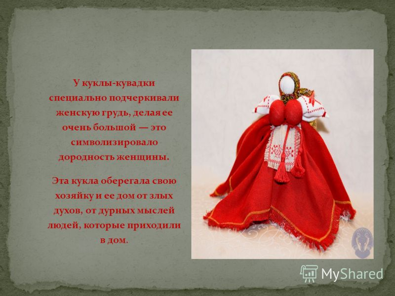 У куклы-кувадки специально подчеркивали женскую грудь, делая ее очень большой это символизировало дородность женщины. Эта кукла оберегала свою хозяйку и ее дом от злых духов, от дурных мыслей людей, которые приходили в дом.