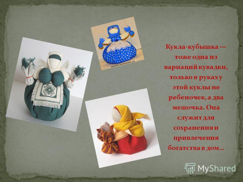 Кукла-кубышка тоже одна из вариаций кувадки, только в руках у этой куклы не ребеночек, а два мешочка. Она служит для сохранения и привлечения богатства в дом…