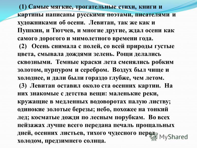(1) Самые мягкие, трогательные стихи, книги и картины написаны русскими поэтами, писателями и художниками об осени. Левитан, так же как и Пушкин, и Тютчев, и многие другие, ждал осени как самого дорогого и мимолетного времени года. (2) Осень снимала