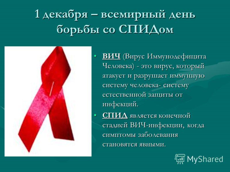 1 декабря – всемирный день борьбы со СПИДом ВИЧ (Вирус Иммунодефицита Человека) - это вирус, который атакует и разрушает иммунную систему человека- систему естественной защиты от инфекций. СПИД является конечной стадией ВИЧ-инфекции, когда симптомы з