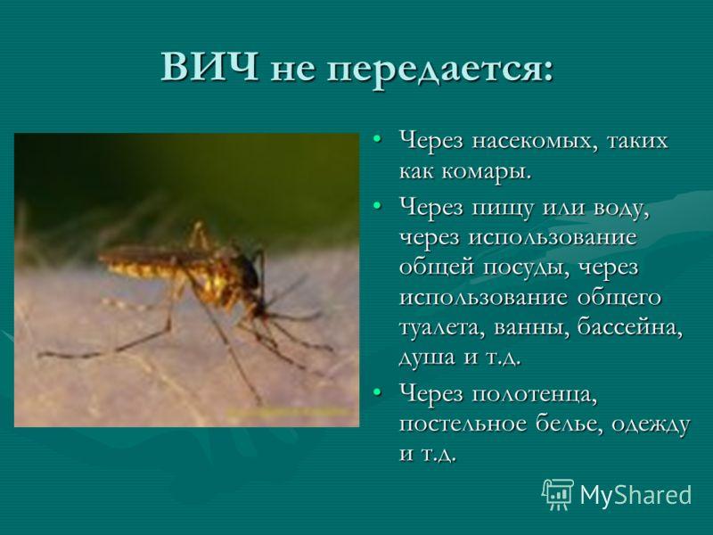 ВИЧ не передается: Через насекомых, таких как комары. Через пищу или воду, через использование общей посуды, через использование общего туалета, ванны, бассейна, душа и т.д. Через полотенца, постельное белье, одежду и т.д.