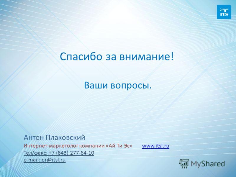 Антон Плаковский Интернет-маркетолог компании «Ай Ти Эс» www.itsl.ruwww.itsl.ru Тел/факс: +7 (843) 277-64-10 e-mail: pr@itsl.ru Ваши вопросы. Спасибо за внимание!