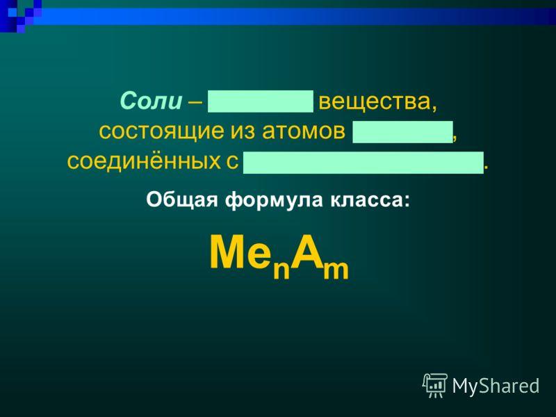 Соли – сложные вещества, состоящие из атомов металла, соединённых c кислотным остатком. Общая формула класса: Me n A m