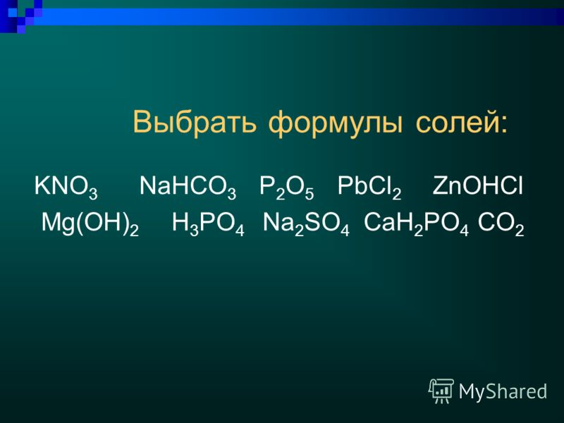 Выбрать формулы солей: KNO 3 NaHCO 3 P 2 O 5 PbCl 2 ZnOHCl Mg(OH) 2 H 3 PO 4 Na 2 SO 4 CaH 2 PO 4 CO 2