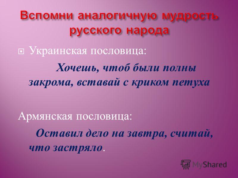 Украинская пословица : Хочешь, чтоб были полны закрома, вставай с криком петуха Армянская пословица : Оставил дело на завтра, считай, что застряло.