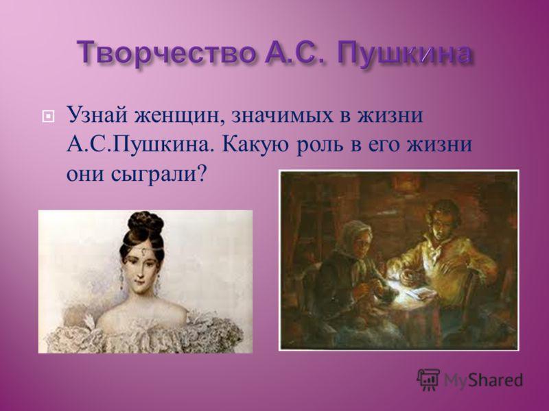 Узнай женщин, значимых в жизни А. С. Пушкина. Какую роль в его жизни они сыграли ?