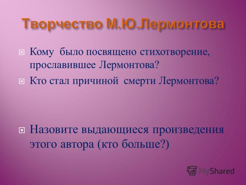 Кому было посвящено стихотворение, прославившее Лермонтова ? Кто стал причиной смерти Лермонтова ? Назовите выдающиеся произведения этого автора ( кто больше ?)