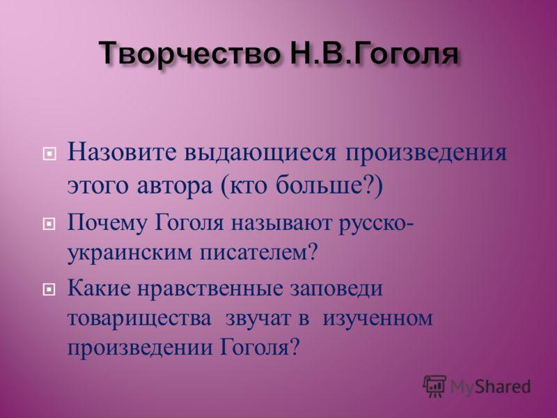 Назовите выдающиеся произведения этого автора ( кто больше ?) Почему Гоголя называют русско - украинским писателем ? Какие нравственные заповеди товарищества звучат в изученном произведении Гоголя ?
