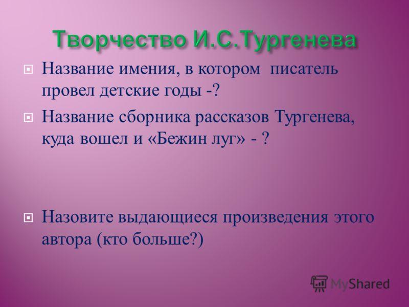 Название имения, в котором писатель провел детские годы -? Название сборника рассказов Тургенева, куда вошел и « Бежин луг » - ? Назовите выдающиеся произведения этого автора ( кто больше ?)