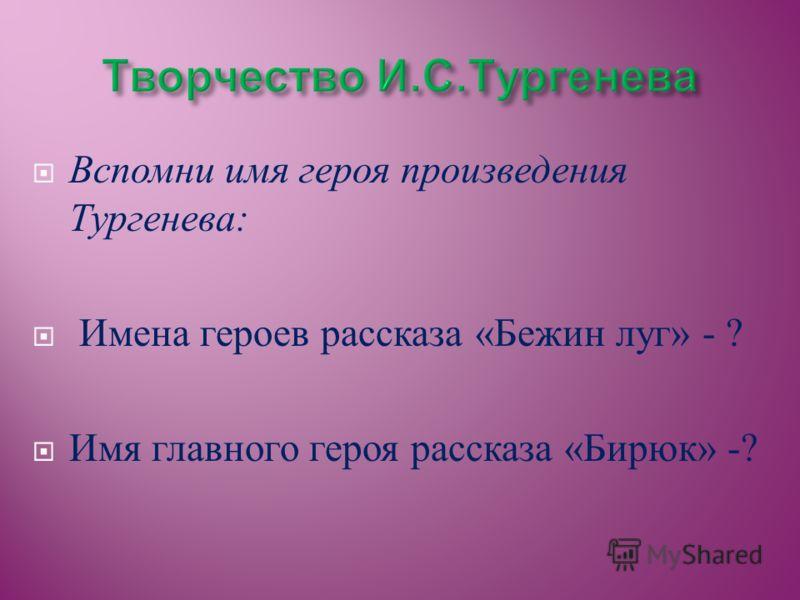Вспомни имя героя произведения Тургенева : Имена героев рассказа « Бежин луг » - ? Имя главного героя рассказа « Бирюк » -?
