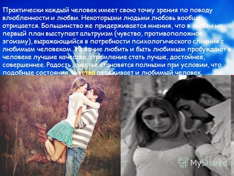 Практически каждый человек имеет свою точку зрения по поводу влюбленности и любви. Некоторыми людьми любовь вообще отрицается. Большинство же придерживается мнения, что в любви на первый план выступает альтруизм (чувство, противоположное эгоизму), вы