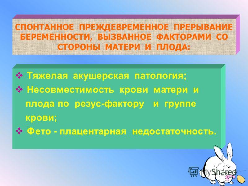 СПОНТАННОЕ ПРЕЖДЕВРЕМЕННОЕ ПРЕРЫВАНИЕ БЕРЕМЕННОСТИ, ВЫЗВАННОЕ ФАКТОРАМИ СО СТОРОНЫ ПЛОДА а) аномалии развития плода б) внутриутробная гипотрофия плода в) внутриутробная смерть плода г) многоплодная беременность д) внутриутробные инфекции е) патология