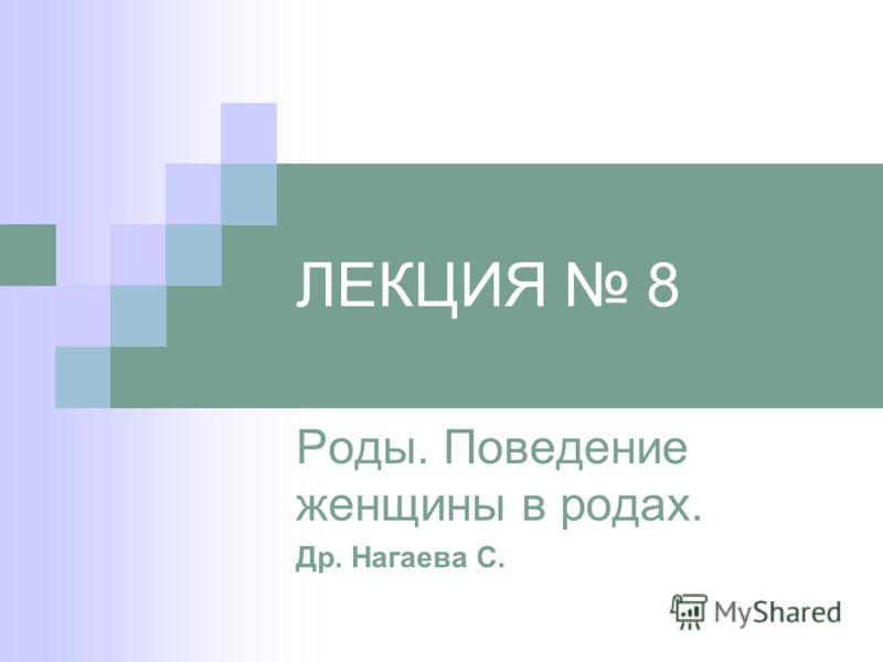 ЛЕКЦИЯ 8 Роды. Поведение женщины в родах. Др. Нагаева С.