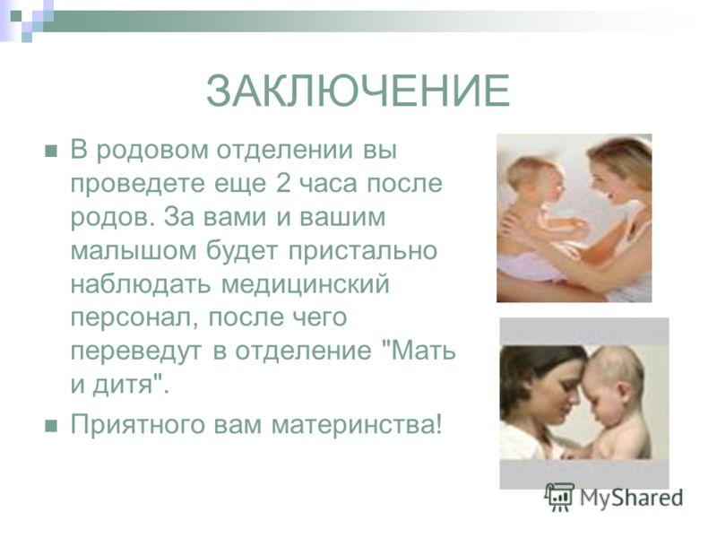 ЗАКЛЮЧЕНИЕ В родовом отделении вы проведете еще 2 часа после родов. За вами и вашим малышом будет пристально наблюдать медицинский персонал, после чего переведут в отделение Мать и дитя. Приятного вам материнства!