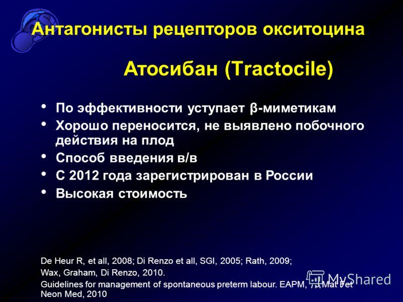 Антагонисты рецепторов окситоцина Атосибан (Тractocile) По эффективности уступает β-миметикам Хорошо переносится, не выявлено побочного действия на плод Способ введения в/в С 2012 года зарегистрирован в России Высокая стоимость De Heur R, et all, 200