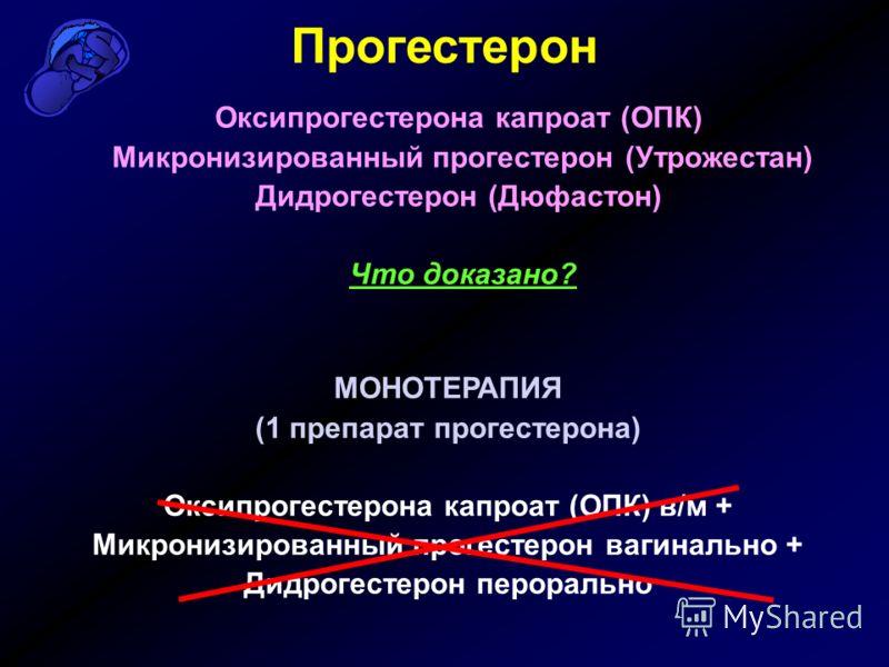 Прогестерон Оксипрогестерона капроат (ОПК) Микронизированный прогестерон (Утрожестан) Дидрогестерон (Дюфастон) Что доказано? МОНОТЕРАПИЯ (1 препарат прогестерона) Оксипрогестерона капроат (ОПК) в/м + Микронизированный прогестерон вагинально + Дидроге