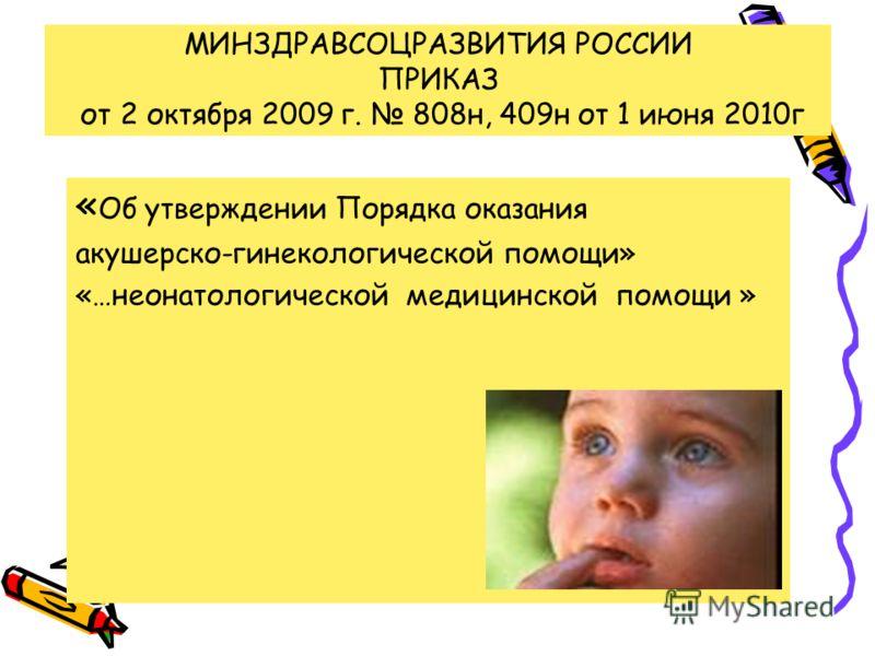 МИНЗДРАВСОЦРАЗВИТИЯ РОССИИ ПРИКАЗ от 2 октября 2009 г. 808н, 409н от 1 июня 2010г « Об утверждении Порядка оказания акушерско-гинекологической помощи» «…неонатологической медицинской помощи »