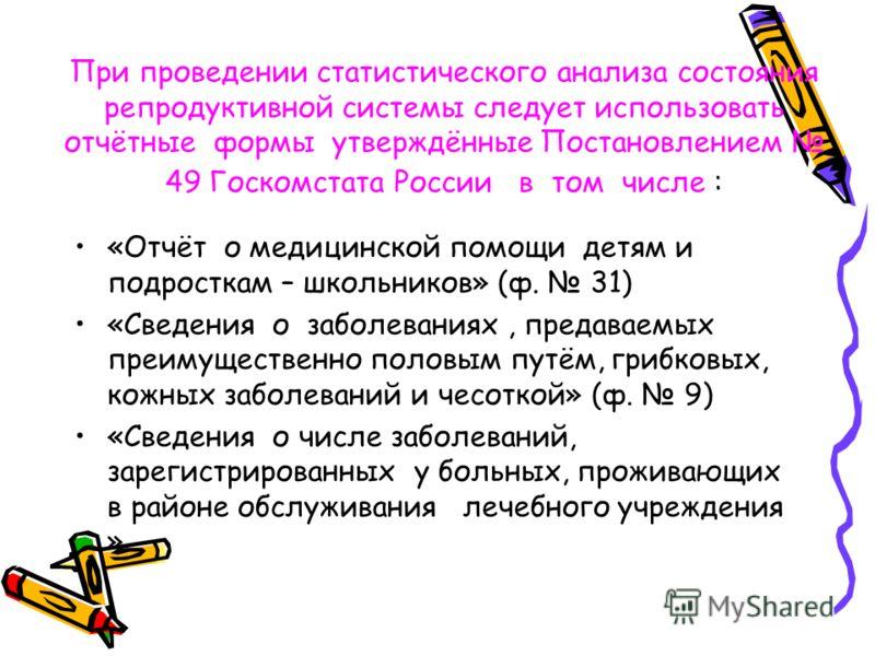 При проведении статистического анализа состояния репродуктивной системы следует использовать отчётные формы утверждённые Постановлением 49 Госкомстата России в том числе : «Отчёт о медицинской помощи детям и подросткам – школьников» (ф. 31) «Сведения