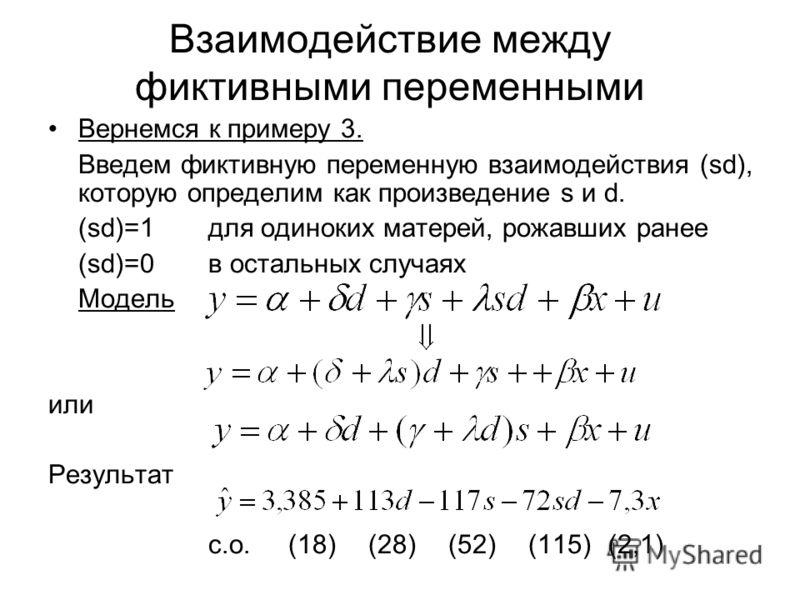 Взаимодействие между фиктивными переменными Вернемся к примеру 3. Введем фиктивную переменную взаимодействия (sd), которую определим как произведение s и d. (sd)=1 для одиноких матерей, рожавших ранее (sd)=0 в остальных случаях Модель или Результат с