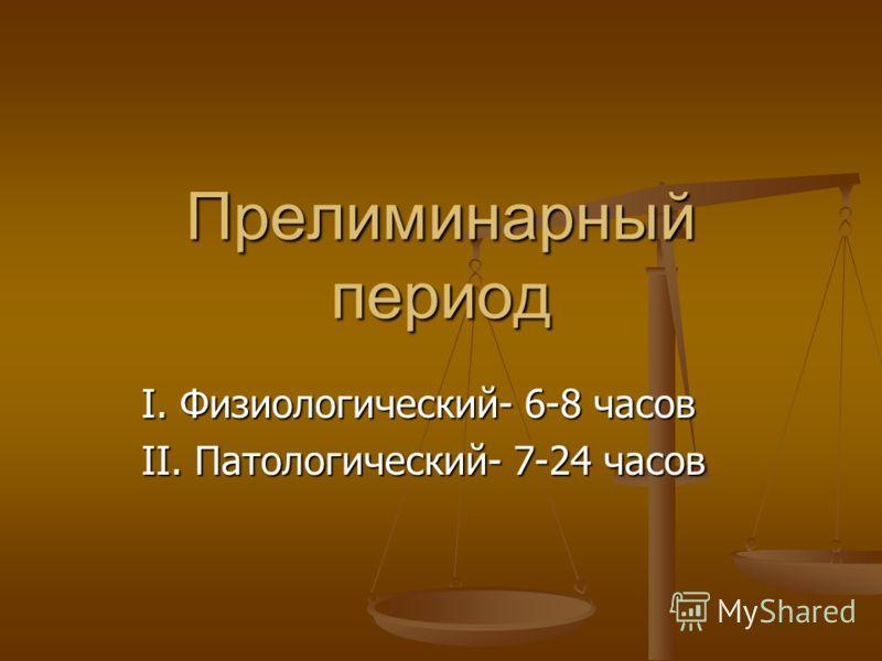Прелиминарный период І. Физиологический- 6-8 часов ІІ. Патологический- 7-24 часов