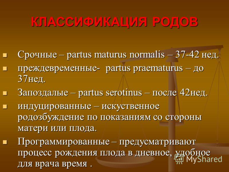 КЛАССИФИКАЦИЯ РОДОВ Срочные – partus maturus normalis – 37-42 нед. Срочные – partus maturus normalis – 37-42 нед. преждевременные- partus praematurus – до 37нед. преждевременные- partus praematurus – до 37нед. Запоздалые – partus serotinus – после 42