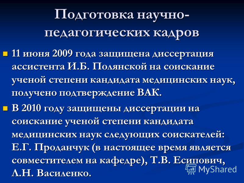 Подготовка научно- педагогических кадров 11 июня 2009 года защищена диссертация ассистента И.Б. Полянской на соискание ученой степени кандидата медицинских наук, получено подтверждение ВАК. 11 июня 2009 года защищена диссертация ассистента И.Б. Полян