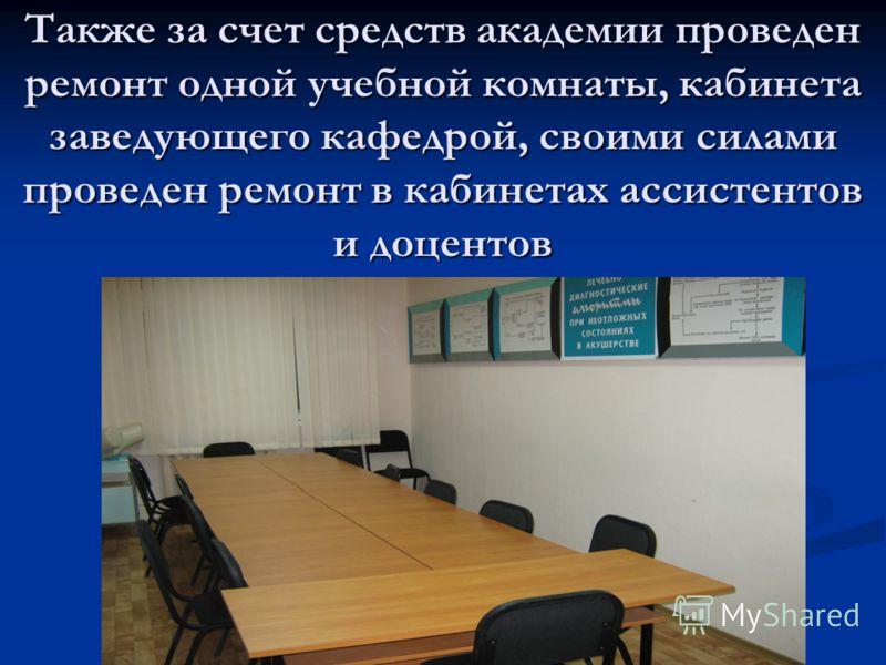 Также за счет средств академии проведен ремонт одной учебной комнаты, кабинета заведующего кафедрой, своими силами проведен ремонт в кабинетах ассистентов и доцентов